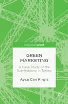 Green Marketing - A Case Study of the Sub-Industry in Turkey ebook by A. Kirgiz