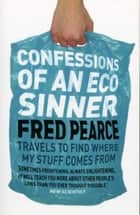 Confessions of an Eco Sinner - Travels to find where my stuff comes from ebook by Fred Pearce