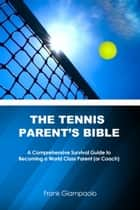 The Tennis Parent's Bible: A Comprehensive Survival Guide to Becoming a World Class Parent (or Coach) ebook by Frank Giampaolo