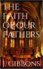 The Faith of Our Fathers ebook by James Gibbons