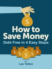 How To Save Money: Debt Free in 4 Easy Steps ebook by Lee Totten