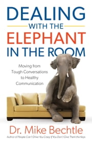 Dealing with the Elephant in the Room - Moving from Tough Conversations to Healthy Communication ebook by Dr. Mike Bechtle