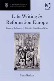 Life Writing in Reformation Europe - Lives of Reformers by Friends, Disciples and Foes ebook by Professor Irena Backus,Professor Euan Cameron,Professor Bruce Gordon,Dr Bridget Heal,Professor Roger A Mason,Professor Amy Nelson Burnett,Dr Andrew Pettegree,Professor Kaspar von Greyerz,Professor Alec Ryrie,Dr Felicity Heal,Dr Jonathan Willis,Dr Karin Maag