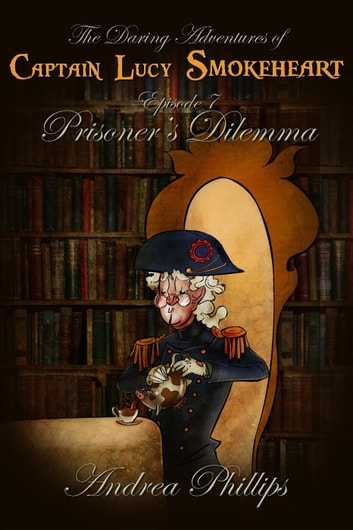 Prisoner's Dilemma - The Daring Adventures of Captain Lucy Smokeheart, #7 ebook by Andrea Phillips