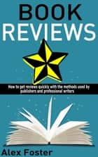 Book Reviews: How to Get Reviews Quickly With the Methods Used by Publishers and Professional Writers ebook by Alex Foster