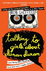 Talking to Girls About Duran Duran - One Young Man's Quest for True Love and a Cooler Haircut ebook by Rob Sheffield