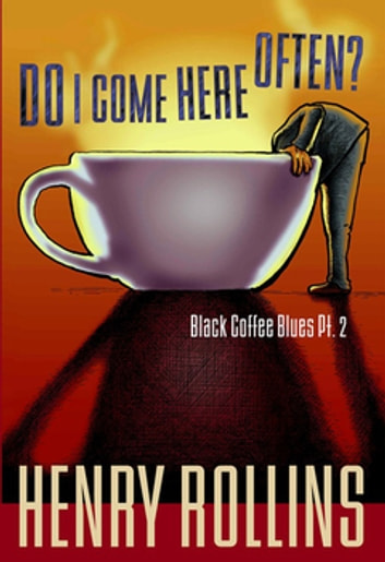 Do I Come Here Often? - Black Coffee Blues Pt. 2 ebook by Henry Rollins