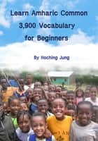 Learn Amharic Common 3,900 Vocabulary for Beginners(Foreigners) - Amharic Basic Verbs(400), Basic Words(1,500), Common Words(2,000) ebook by Hoching Jung