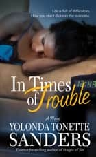 In Times of Trouble - A Novel ebook by Yolonda Tonette Sanders