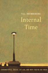 Internal Time - Chronotypes, Social Jet Lag, and Why You're So Tired ebook by Till Roenneberg