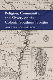 Religion, Community, and Slavery on the Colonial Southern Frontier ebook by James Van Horn Melton