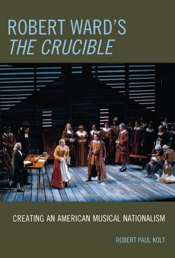 Robert Ward's The Crucible - Creating an American Musical Nationalism ebook by Robert Paul Kolt