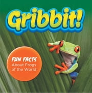 Gribbit! Fun Facts About Frogs of the World - Frogs Book for Kids - Herpetology ebook by Baby Professor