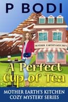 A Perfect Cup of Tea - Mother Earth's Kitchen Cozy Mystery Series, #1 ebook by P Bodi