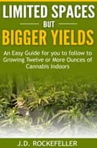 Limited Spaces but Bigger Yields: An Easy Guide for You to Follow to Growing Twelve or More Ounces of Cannabis Indoors ebook by J.D. Rockefeller