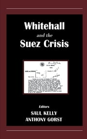 Whitehall and the Suez Crisis ebook by Anthony Gorst,Saul Kelly