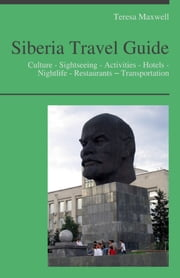 Siberia, Russia Travel Guide: Culture - Sightseeing - Activities - Hotels - Nightlife - Restaurants – Transportation ebook by Teresa Maxwell