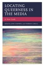 Locating Queerness in the Media - A New Look ebook by Jane Campbell, Theresa Carilli, Jane Campbell,...