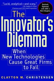 The Innovator's Dilemma: When New Technologies Cause Great Firms to Fail ebook by Christensen, Clayton M.