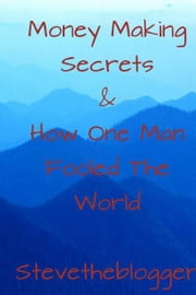 Money Making Secrets & How One Man Fooled The World ebook by Stevetheblogger