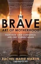 The Brave Art of Motherhood - Fight Fear, Gain Confidence, and Find Yourself Again ebook by Rachel Marie Martin