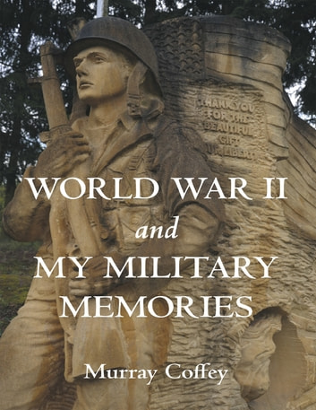 World War II and My Military Memories ebook by Murray Coffey