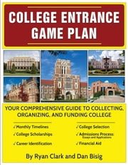 College Entrance Game Plan - Your Comprehensive Guide To Collecting, Organizing, and Funding College ebook by Ryan Clark,Dan Bisig