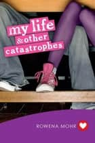 My Life and Other Catastrophes ebook by Rowena Mohr