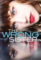 The Wrong Sister eBook by T.E. Woods