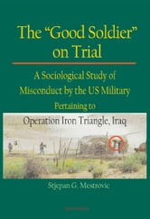 The Good Soldier on Trial - A Sociological Study of Misconduct by the US Military Pertaining to Operation Iron Triangle, Iraq ebook by Stjepan G. Mestrovic
