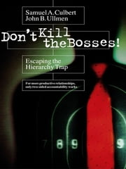 Don't Kill the Bosses! - Escaping the Hierarchy Trap ebook by Samuel A. Culbert,John B. Ullmen