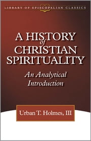 A History of Christian Spirituality - An Analytical Introduction ebook by Urban T. Holmes III