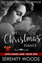 My Christmas Fiancé - Love Comes Later, #1 ebook by Serenity Woods