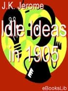 Idle Ideas in 1905 ebook by J.K. Jerome