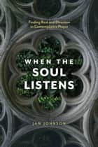 When the Soul Listens - Finding Rest and Direction in Contemplative Prayer ebook by Jan Johnson