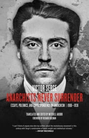Anarchists Never Surrender - Essays, Polemics and Correspondence on Anarchism, 1908-1938 ebook by Victor Serge,Mitchell Abidor,Richard Greeman