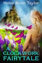 A Clockwork Fairytale (Fantasy Romance) ebook by Helen Scott Taylor