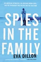 Spies in the Family - An American Spymaster, His Russian Crown Jewel, and the Friendship That Helped End the Cold War ebook by Eva Dillon