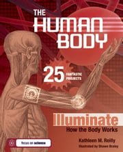 THE HUMAN BODY - 25 FANTASTIC PROJECTS Illuminate How the Body Works ebook by Kathleen M. Reilly,Shawn Braley