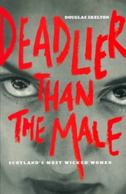 Deadlier Than The Male - Scotland's Most Wicked Women ebook by Douglas Skelton