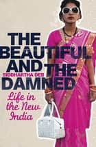 The Beautiful and the Damned - Life in the New India eBook by Siddhartha Deb