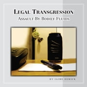 Legal Transgression - ASSAULT BY BODILY FLUIDS ebook by Jaime E. Demick