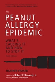 The Peanut Allergy Epidemic, Third Edition - What's Causing It and How to Stop It ebook by Heather Fraser, Robert F. Kennedy Jr.