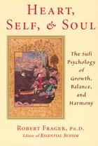 Heart, Self, and Soul - The Sufi Psychology of Growth, Balance, and Harmony ebook by Robert Frager PhD