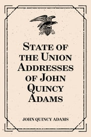 State of the Union Addresses of John Quincy Adams ebook by John Quincy Adams