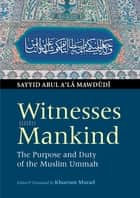 Witnesses unto Mankind - The Purpose and Duty of the Muslim Ummah ebook by Sayyid Abul A'la Mawdudi, Khurshid Ahmad