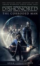 Dishonored - The Corroded Man ebook by Adam Christopher