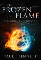 The Frozen Flame: Publisher's Pack - The Frozen Flame, Books 1-2 ebook by Paul J Bennett