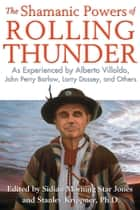 The Shamanic Powers of Rolling Thunder - As Experienced by Alberto Villoldo, John Perry Barlow, Larry Dossey, and Others ebook by Sidian Morning Star Jones, Stanley Krippner, Ph.D.