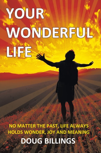 Your Wonderful Life - No Matter the Past, Life always holds Wonder, Joy and Meaning ebook by Doug Billings